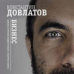 Константин Довлатов - Бизнес. Законы, которые видны только с высоты успеха