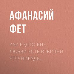 Афанасий Фет - Как будто вне любви есть в жизни что-нибудь…