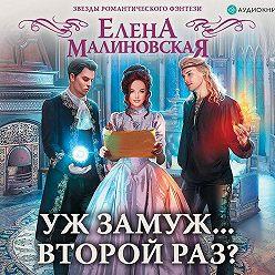 Елена Малиновская - Уж замуж… второй раз?