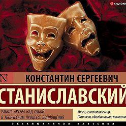 Константин Станиславский - Работа актера над собой в творческом процессе воплощения