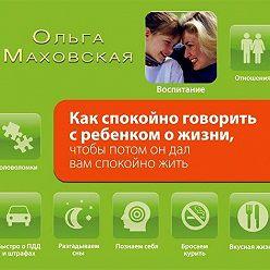 Ольга Маховская - Как спокойно говорить с ребенком о жизни, чтобы потом он дал вам спокойно жить