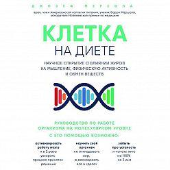 Джозеф Меркола - Клетка «на диете». Научное открытие о влиянии жиров на мышление, физическую активность и обмен веществ