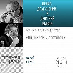 Дмитрий Быков - Лекция «Он живой и светится»