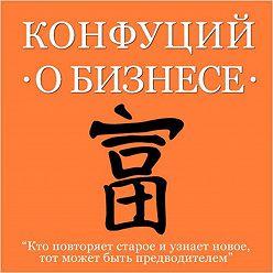 Конфуций - Конфуций о бизнесе