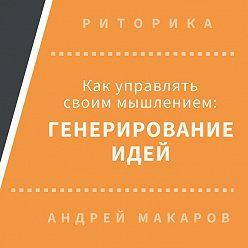 Андрей Макаров - Как управлять своим мышлением: генерирование идей