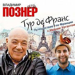 Владимир Познер - Тур де Франс. Путешествие по Франции с Иваном Ургантом
