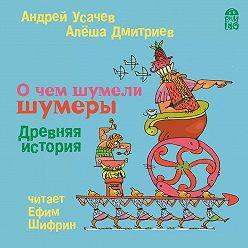 Андрей Усачев - О чем шумели шумеры. Древняя история
