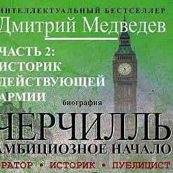Дмитрий Медведев - Черчилль. Биография. Часть 2. Историк действующей армии