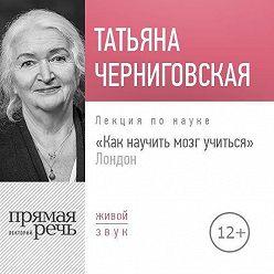 Татьяна Черниговская - Лекция «Как научить мозг учиться» London