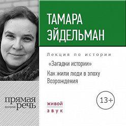 Тамара Эйдельман - Лекция «Загадки истории. Как жили люди в эпоху Возрождения»