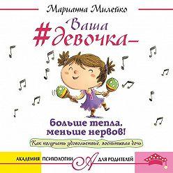 Марианна Милейко - Ваша девочка – больше тепла, меньше нервов! Как получать удовольствие, воспитывая дочь