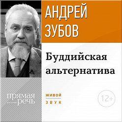 Андрей Зубов - Лекция «Буддийская альтернатива»