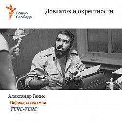 Александр Генис - Довлатов и окрестности. Передача седьмая «TERE-TERE»