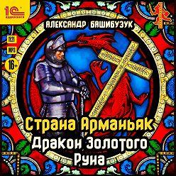 Александр Башибузук - Страна Арманьяк. Дракон Золотого Руна