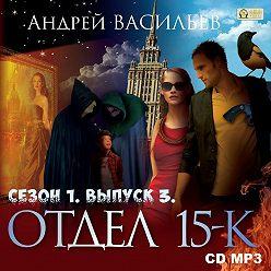 Андрей Васильев - Отдел «15-К». Сезон 1. Выпуск 3