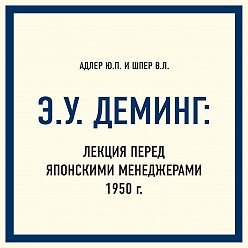 Юрий Адлер - Э.У. Деминг: Лекция перед японскими менеджерами 1950 г.