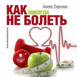 Александр Сергеев - Как никогда не болеть