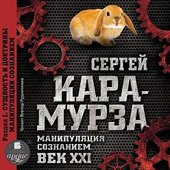 Сергей Кара-Мурза - Манипуляция сознанием. Век XXI. Раздел I. Сущность и доктрины манипуляции сознанием