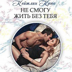 Кейтлин Крюс - Не смогу жить без тебя