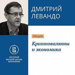 Дмитрий Левандо - Криптовалюты и экономика