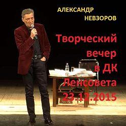 Александр Невзоров - Искусство говорить. Творческий вечер в ДК Ленсовета 23.12.2015