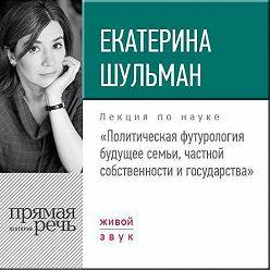 Екатерина Шульман - Лекция «Политическая футурология. Будущее семьи, частной собственности и государства»