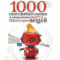Лев Шильников - 1000 сногсшибательных фактов из истории вещей