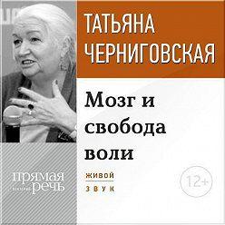 Татьяна Черниговская - Лекция «Мозг и свобода воли»