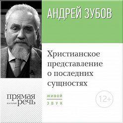 Андрей Зубов - Лекция «Христианское представление о последних сущностях»