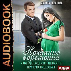 Марина Леванова - Нечаянно беременна, или Не ходите, девки, в тёмную подсобку