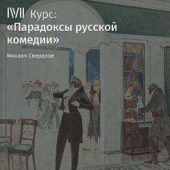 Михаил Свердлов - Лекция «Комедии А. Сухово-Кобылина: сгущение темного царства»