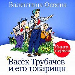 Валентина Осеева - Васек Трубачев и его товарищи. Книга первая