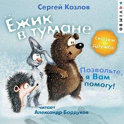 Сергей Козлов - Ёжик в тумане. Позвольте, я вам помогу! Сказки о дружбе