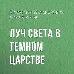 Николай Добролюбов - Луч света в темном царстве