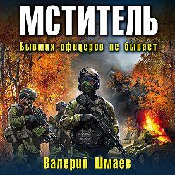 Валерий Шмаев - Мститель. Бывших офицеров не бывает