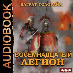Баграт Толорайя - Восемнадцатый легион