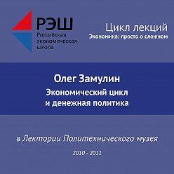 Олег Замулин - Лекция №02 «Экономический цикл и денежная политика»