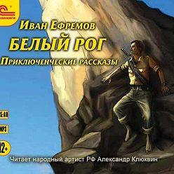 Иван Ефремов - Белый рог (сборник рассказов)