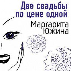 Маргарита Южина - Две свадьбы по цене одной