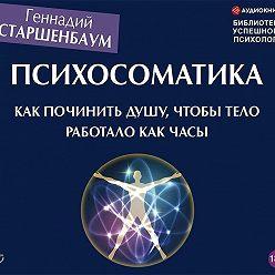 Геннадий Старшенбаум - Психосоматика. Как починить душу, чтобы тело работало как часы