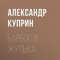 Александр Куприн - Барбос и Жулька