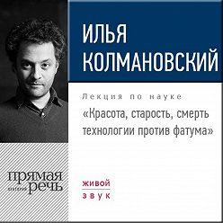 Илья Колмановский - Лекция «Красота, старость, смерть. Технологии против фатума»