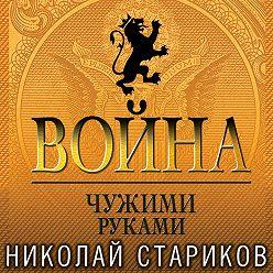 Николай Стариков - Война. Чужими руками