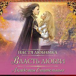 Настя Любимка - Власть любви. Академия сиятельных