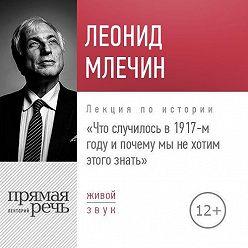 Леонид Млечин - Лекция «Что случилось в 1917-м году и почему мы не хотим этого знать»