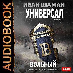 Иван Шаман - Универсал. Книга 3. Вольный