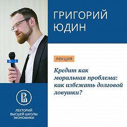 Григорий Юдин - Кредит как моральная проблема: как избежать долговой ловушки?