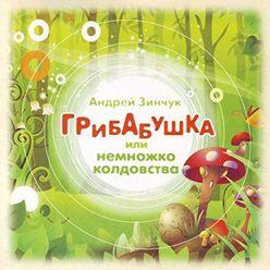 Андрей Зинчук - Грибабушка или Немножко колдовства (спектакль)