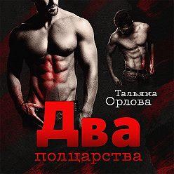 Тальяна Орлова - Два полцарства