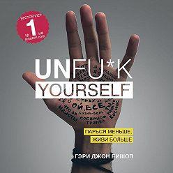 Гэри Джон Бишоп - Unfu*k yourself. Парься меньше, живи больше